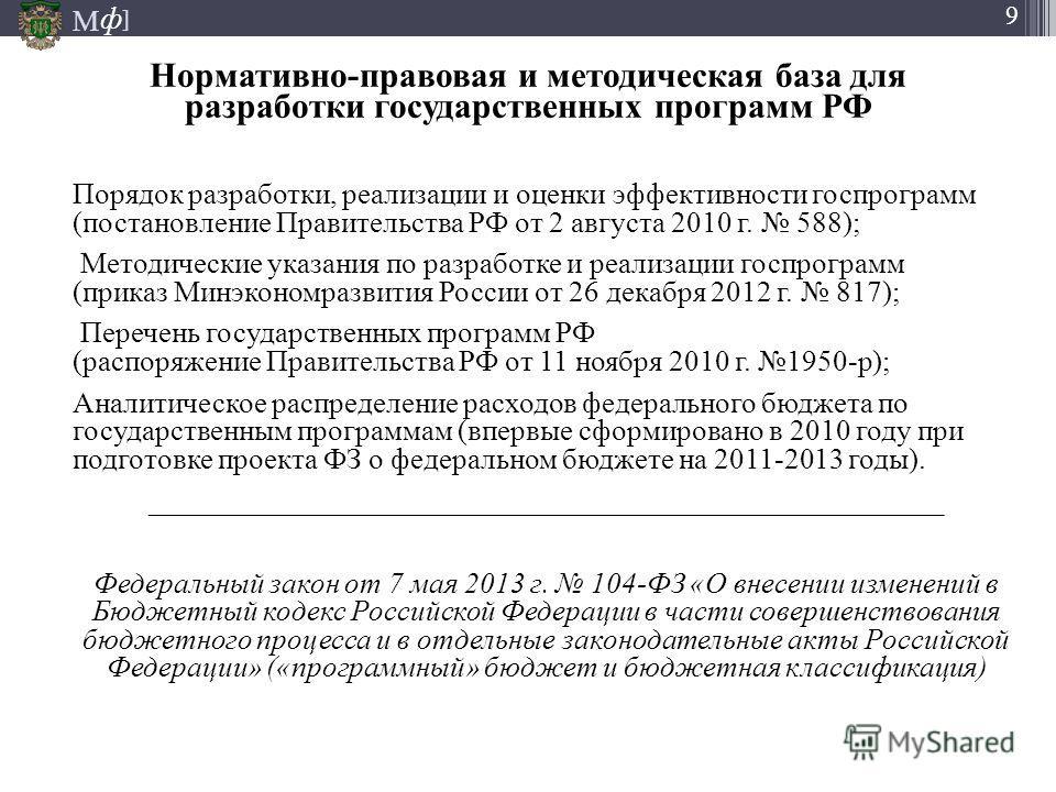 М ] ф 9 Нормативно-правовая и методическая база для разработки государственных программ РФ Порядок разработки, реализации и оценки эффективности госпрограмм (постановление Правительства РФ от 2 августа 2010 г. 588); Методические указания по разработк