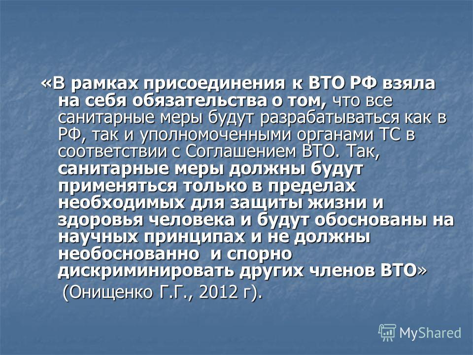 « В рамках присоединения к ВТО РФ взяла на себя обязательства о том, что все санитарные меры будут разрабатываться как в РФ, так и уполномоченными органами ТС в соответствии с Соглашением ВТО. Так, санитарные меры должны будут применяться только в пр