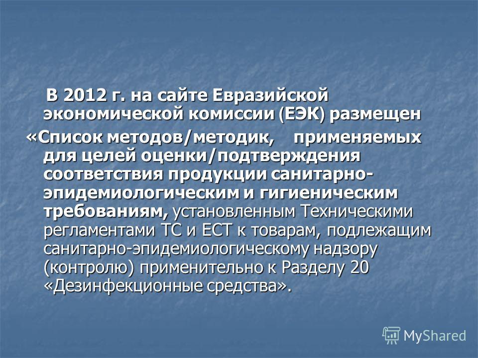 В 2012 г. на сайте Евразийской экономической комиссии ( ЕЭК ) размещен В 2012 г. на сайте Евразийской экономической комиссии ( ЕЭК ) размещен «Список методов/методик, применяемых для целей оценки/подтверждения соответствия продукции санитарно- эпидем
