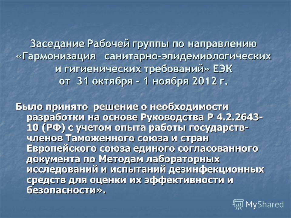 Заседание Рабочей группы по направлению «Гармонизация санитарно-эпидемиологических и гигиенических требований» ЕЭК от 31 октября – 1 ноября 2012 г. Было принято решение о необходимости разработки на основе Руководства Р 4.2.2643- 10 (РФ) с учетом опы