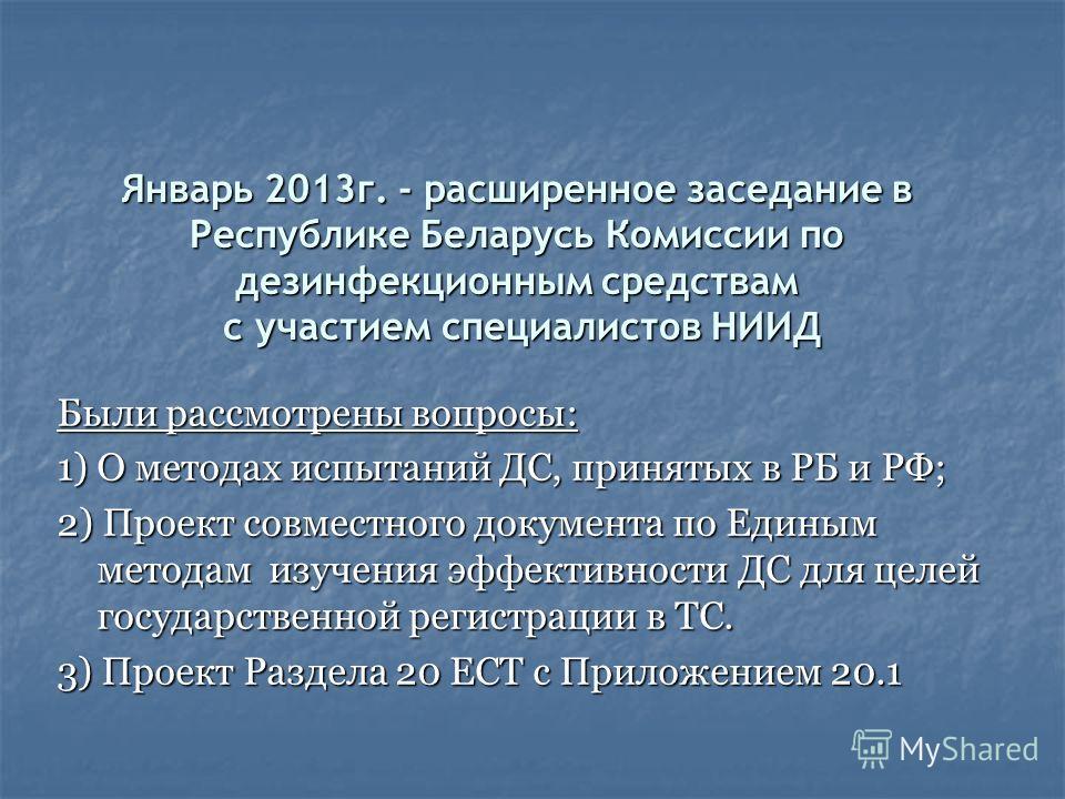 Январь 2013г. - расширенное заседание в Республике Беларусь Комиссии по дезинфекционным средствам с участием специалистов НИИД Были рассмотрены вопросы: 1) О методах испытаний ДС, принятых в РБ и РФ; 2) Проект совместного документа по Единым методам