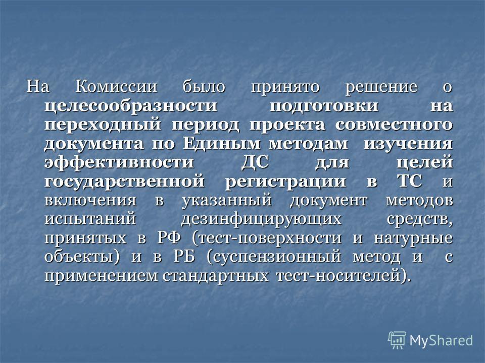 На Комиссии было принято решение о целесообразности подготовки на переходный период проекта совместного документа по Единым методам изучения эффективности ДС для целей государственной регистрации в ТС и включения в указанный документ методов испытани