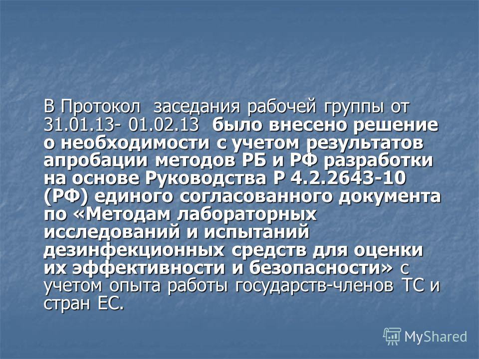 В Протокол заседания рабочей группы от 31.01.13- 01.02.13 было внесено решение о необходимости с учетом результатов апробации методов РБ и РФ разработки на основе Руководства Р 4.2.2643-10 (РФ) единого согласованного документа по «Методам лабораторны