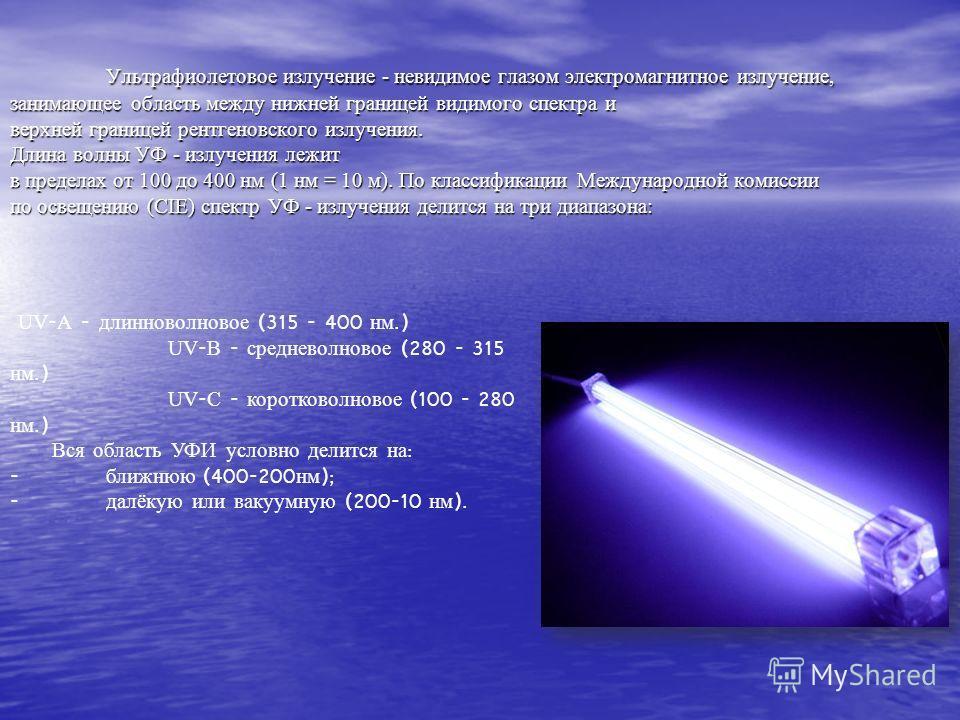 Ультрафиолетовое излучение - невидимое глазом электромагнитное излучение, занимающее область между нижней границей видимого спектра и верхней границей рентгеновского излучения. Длина волны УФ - излучения лежит в пределах от 100 до 400 нм (1 нм = 10 м