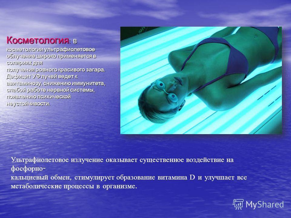 Косметология : В косметологии ультрафиолетовое облучение широко применяется в соляриях для получения ровного красивого загара. Дефицит УФ лучей ведет к авитаминозу, снижению иммунитета, слабой работе нервной системы, появлению психической неустойчиво