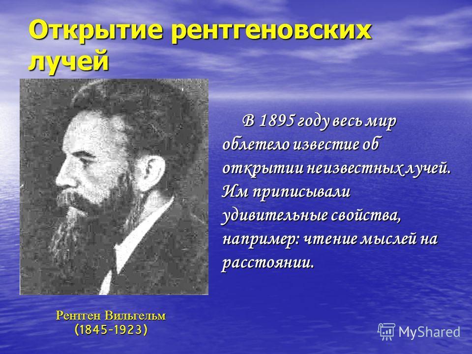 Открытие рентгеновских лучей В 1895 году весь мир облетело известие об открытии неизвестных лучей. Им приписывали удивительные свойства, например: чтение мыслей на расстоянии. Рентген Вильгельм (1845-1923)
