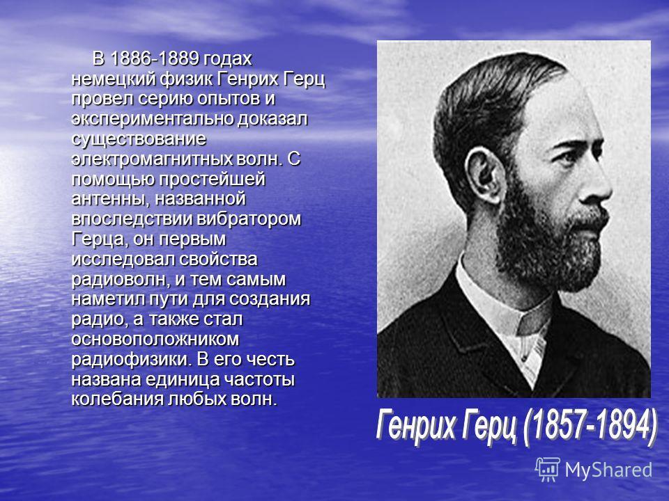 В 1886-1889 годах немецкий физик Генрих Герц провел серию опытов и экспериментально доказал существование электромагнитных волн. С помощью простейшей антенны, названной впоследствии вибратором Герца, он первым исследовал свойства радиоволн, и тем сам