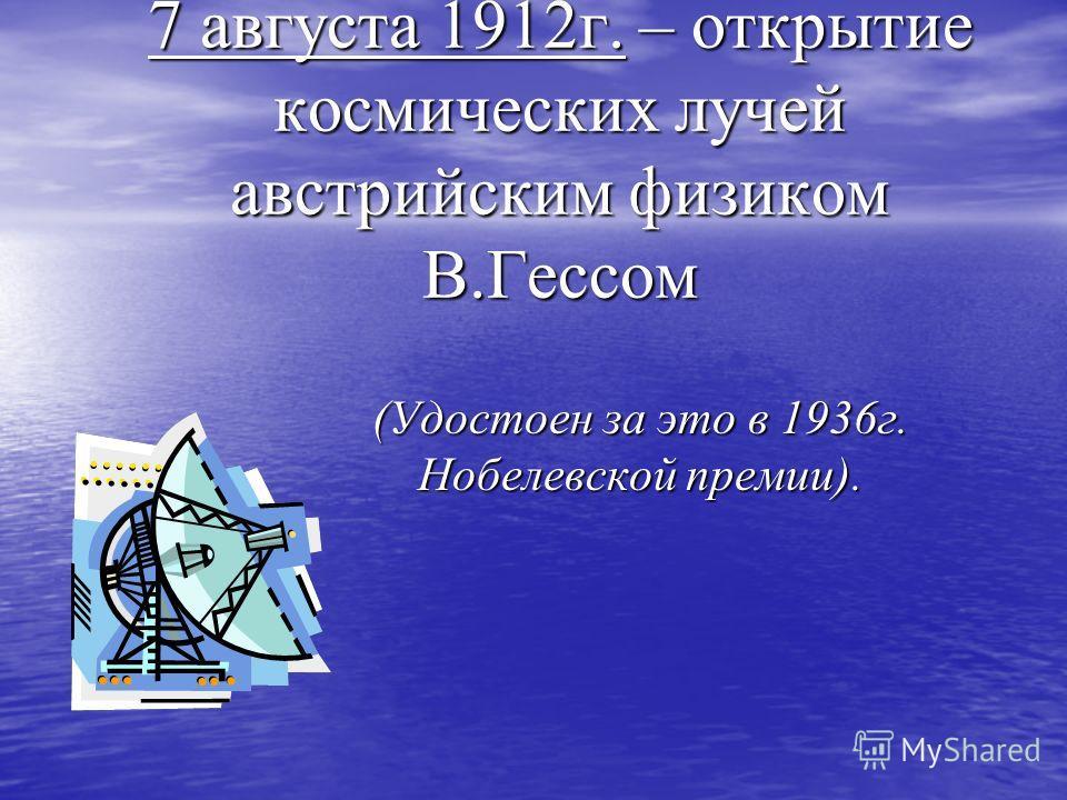 7 августа 1912г. – открытие космических лучей австрийским физиком В.Гессом (Удостоен за это в 1936г. Нобелевской премии).