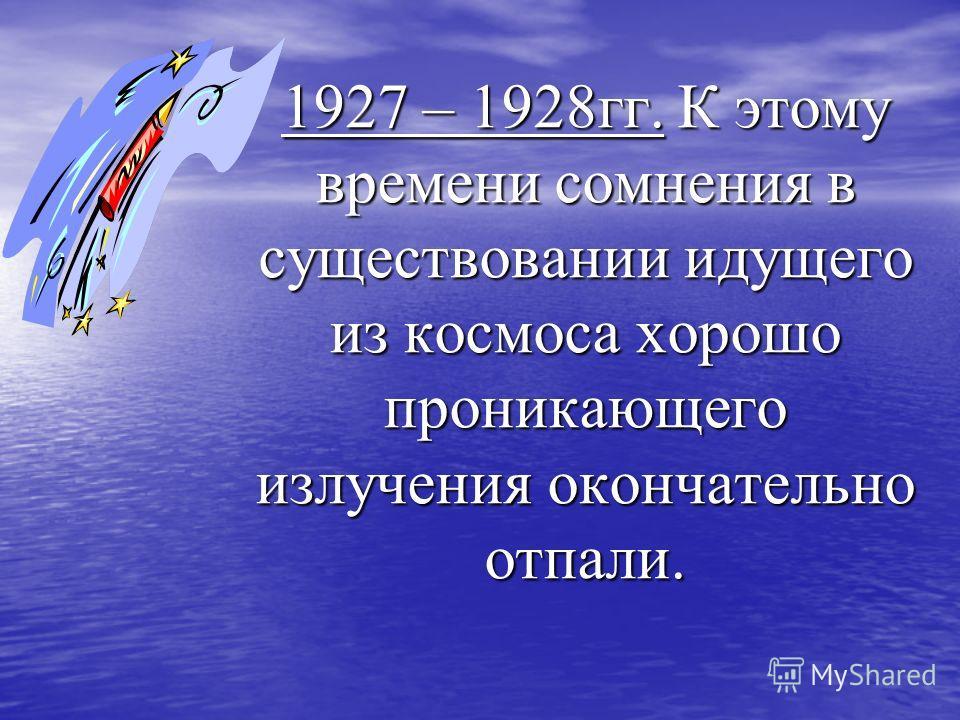 1927 – 1928гг. К этому времени сомнения в существовании идущего из космоса хорошо проникающего излучения окончательно отпали.