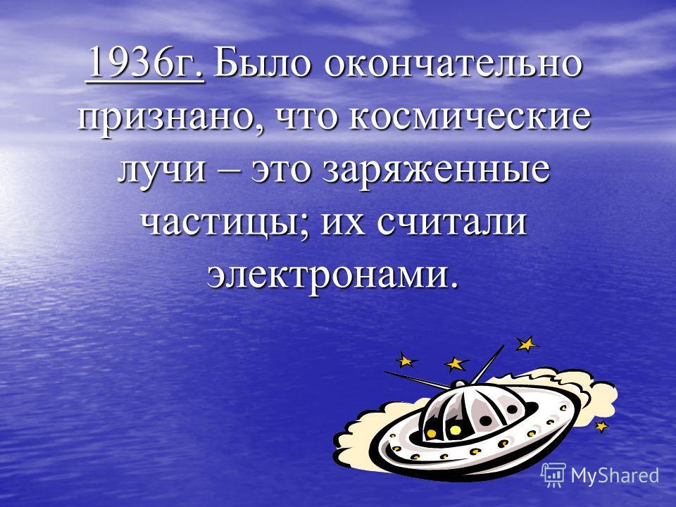 1936г. Было окончательно признано, что космические лучи – это заряженные частицы; их считали электронами.