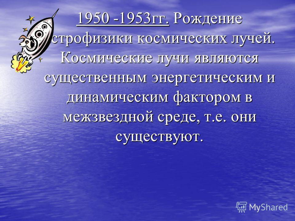 1950 -1953гг. Рождение астрофизики космических лучей. Космические лучи являются существенным энергетическим и динамическим фактором в межзвездной среде, т.е. они существуют.