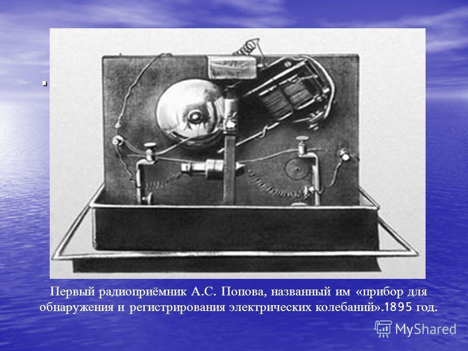 . Первый радиоприёмник А. С. Попова, названный им «прибор для обнаружения и регистрирования электрических колебаний».1895 год.