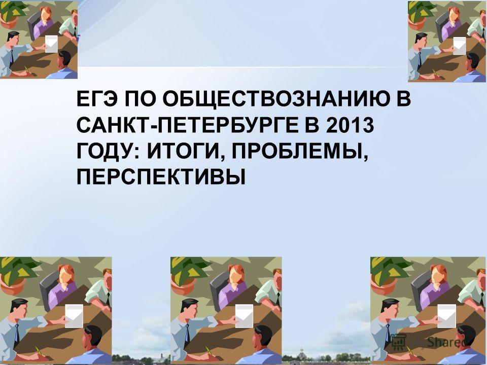 ЕГЭ ПО ОБЩЕСТВОЗНАНИЮ В САНКТ-ПЕТЕРБУРГЕ В 2013 ГОДУ: ИТОГИ, ПРОБЛЕМЫ, ПЕРСПЕКТИВЫ