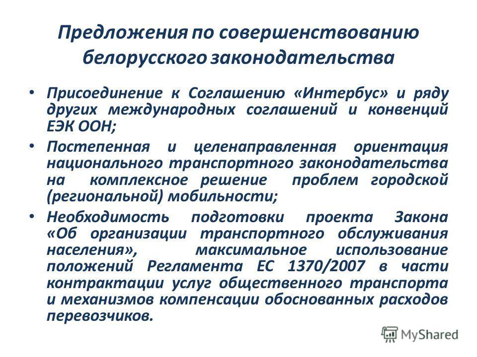 Предложения по совершенствованию белорусского законодательства Присоединение к Соглашению «Интербус» и ряду других международных соглашений и конвенций ЕЭК ООН; Постепенная и целенаправленная ориентация национального транспортного законодательства на