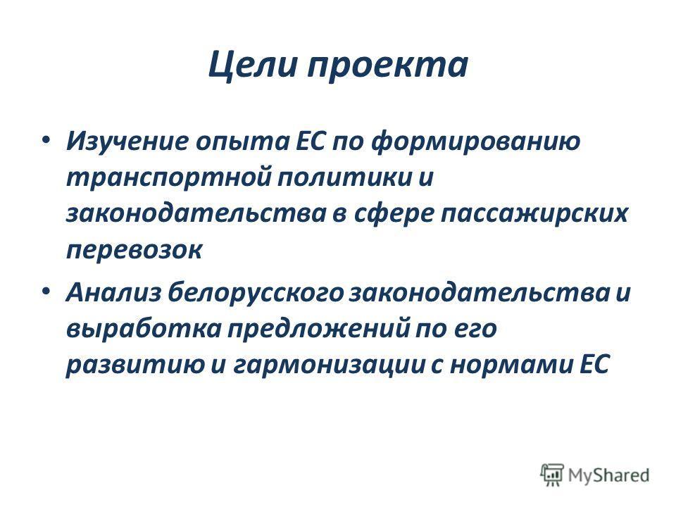 Цели проекта Изучение опыта ЕС по формированию транспортной политики и законодательства в сфере пассажирских перевозок Анализ белорусского законодательства и выработка предложений по его развитию и гармонизации с нормами ЕС