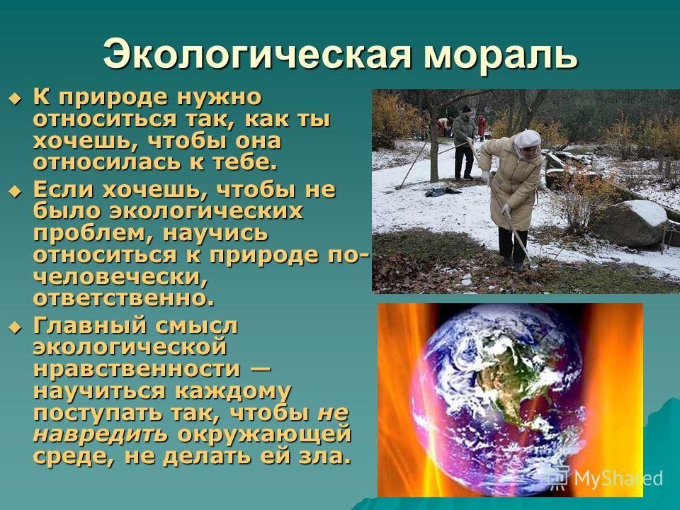 Экологическая мораль К природе нужно относиться так, как ты хочешь, чтобы она относилась к тебе. К природе нужно относиться так, как ты хочешь, чтобы она относилась к тебе. Если хочешь, чтобы не было экологических проблем, научись относиться к природ