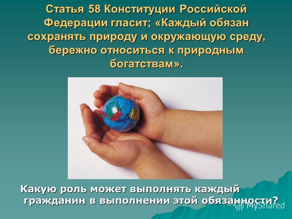 Статья 58 Конституции Российской Федерации гласит; «Каждый обязан сохранять природу и окружающую среду, бережно относиться к природным богатствам». Какую роль может выполнять каждый гражданин в выполнении этой обязанности? гражданин в выполнении этой