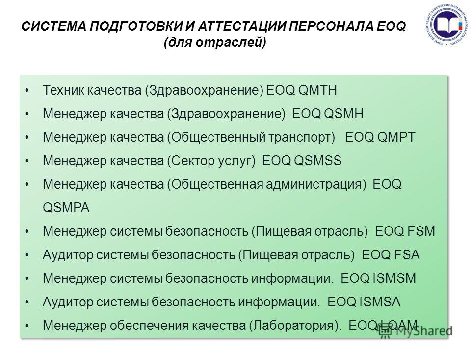 СИСТЕМА ПОДГОТОВКИ И АТТЕСТАЦИИ ПЕРСОНАЛА EOQ (для отраслей) Техник качества (Здравоохранение) EOQ QMTH Менеджер качества (Здравоохранение) EOQ QSMH Менеджер качества (Общественный транспорт) EOQ QMPT Менеджер качества (Сектор услуг) EOQ QSMSS Менедж