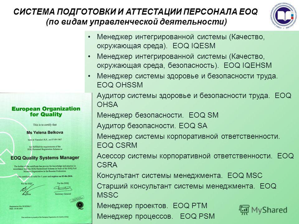 СИСТЕМА ПОДГОТОВКИ И АТТЕСТАЦИИ ПЕРСОНАЛА EOQ (по видам управленческой деятельности) Менеджер интегрированной системы (Качество, окружающая среда). EOQ IQESM Менеджер интегрированной системы (Качество, окружающая среда, безопасность). EOQ IQEHSM Мене