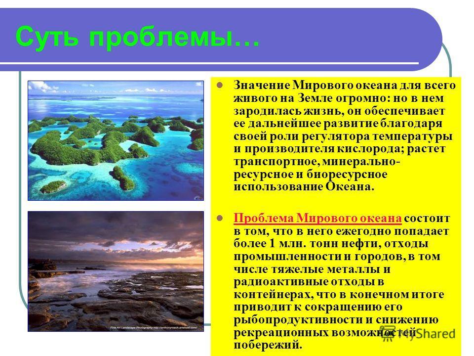 Суть проблемы… Значение Мирового океана для всего живого на Земле огромно: но в нем зародилась жизнь, он обеспечивает ее дальнейшее развитие благодаря своей роли регулятора температуры и производителя кислорода; растет транспортное, минерально- ресур