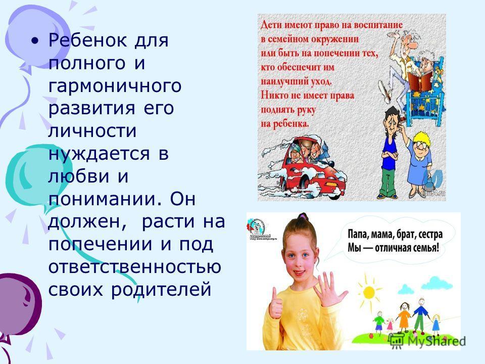 Ребенок для полного и гармоничного развития его личности нуждается в любви и понимании. Он должен, расти на попечении и под ответственностью своих родителей