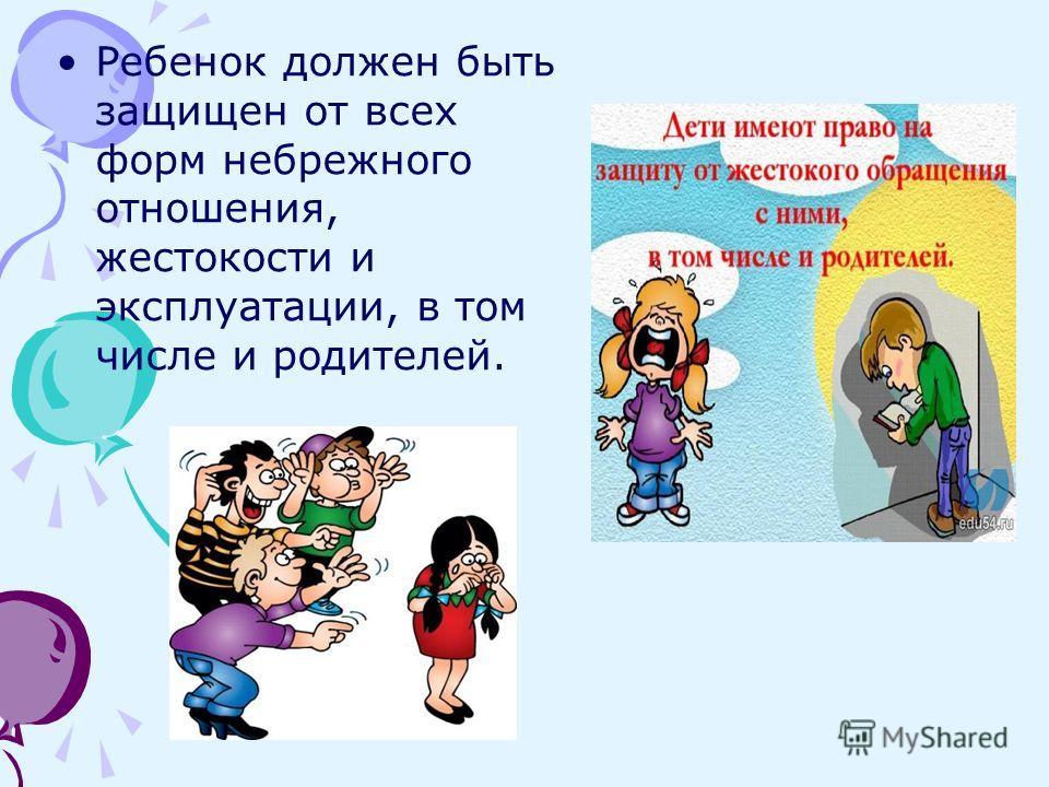 Ребенок должен быть защищен от всех форм небрежного отношения, жестокости и эксплуатации, в том числе и родителей.