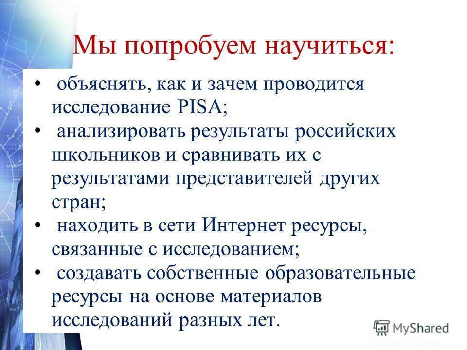 Мы попробуем научиться: объяснять, как и зачем проводится исследование PISA; анализировать результаты российских школьников и сравнивать их с результатами представителей других стран; находить в сети Интернет ресурсы, связанные с исследованием; созда