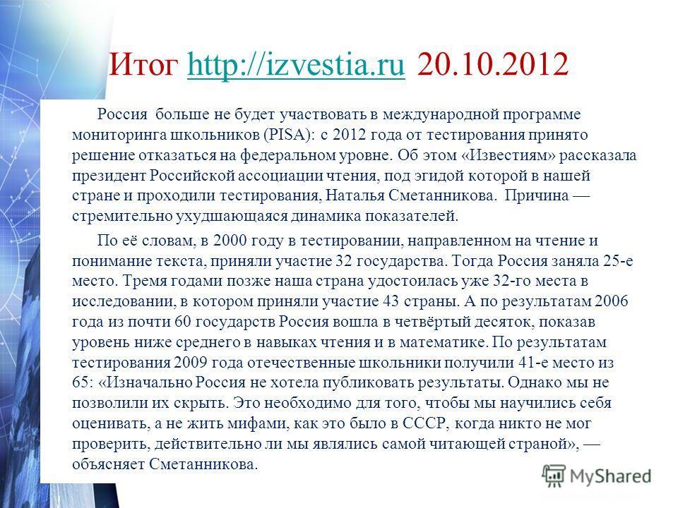 Итог http://izvestia.ru 20.10.2012http://izvestia.ru Россия больше не будет участвовать в международной программе мониторинга школьников (PISA): с 2012 года от тестирования принято решение отказаться на федеральном уровне. Об этом «Известиям» рассказ