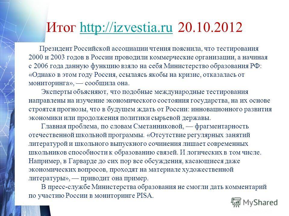 Итог http://izvestia.ru 20.10.2012http://izvestia.ru Президент Российской ассоциации чтения пояснила, что тестирования 2000 и 2003 годов в России проводили коммерческие организации, а начиная с 2006 года данную функцию взяло на себя Министерство обра