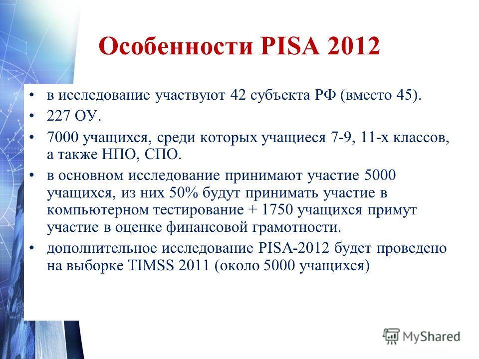 Особенности PISA 2012 в исследование участвуют 42 субъекта РФ (вместо 45). 227 ОУ. 7000 учащихся, среди которых учащиеся 7-9, 11-х классов, а также НПО, СПО. в основном исследование принимают участие 5000 учащихся, из них 50% будут принимать участие