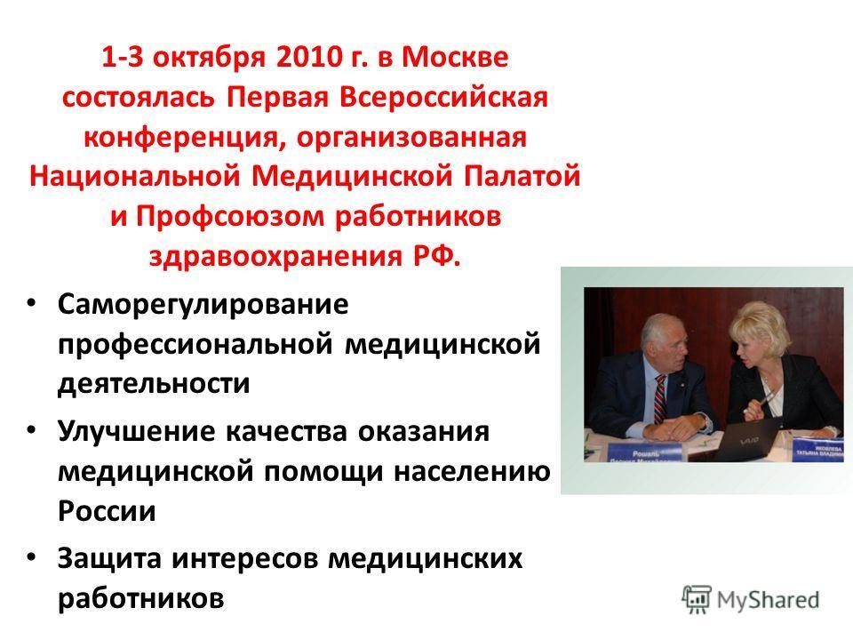 1-3 октября 2010 г. в Москве состоялась Первая Всероссийская конференция, организованная Национальной Медицинской Палатой и Профсоюзом работников здравоохранения РФ. Саморегулирование профессиональной медицинской деятельности Улучшение качества оказа