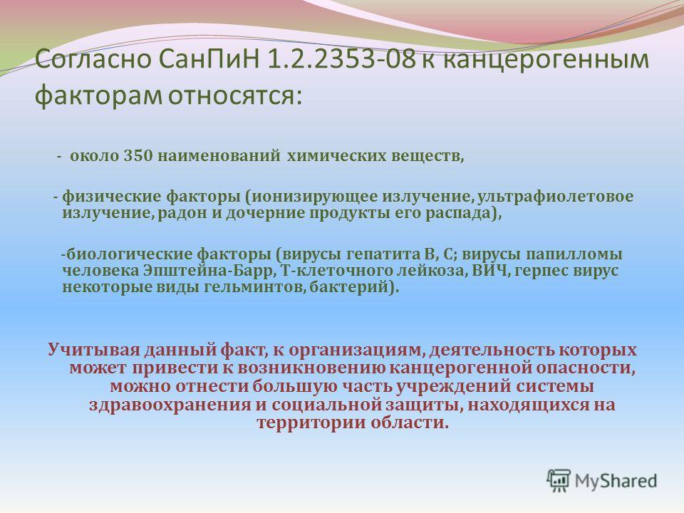 Согласно СанПиН 1.2.2353-08 к канцерогенным факторам относятся: - около 350 наименований химических веществ, - физические факторы (ионизирующее излучение, ультрафиолетовое излучение, радон и дочерние продукты его распада), -биологические факторы (вир