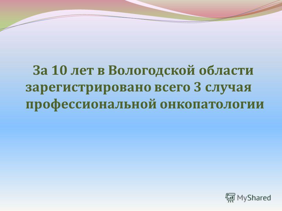 За 10 лет в Вологодской области зарегистрировано всего 3 случая профессиональной онкопатологии