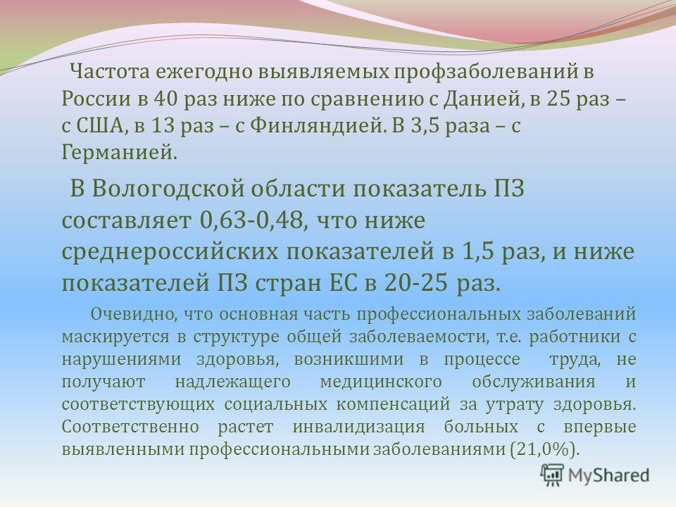 Частота ежегодно выявляемых профзаболеваний в России в 40 раз ниже по сравнению с Данией, в 25 раз – с США, в 13 раз – с Финляндией. В 3,5 раза – с Германией. В Вологодской области показатель ПЗ составляет 0,63-0,48, что ниже среднероссийских показат