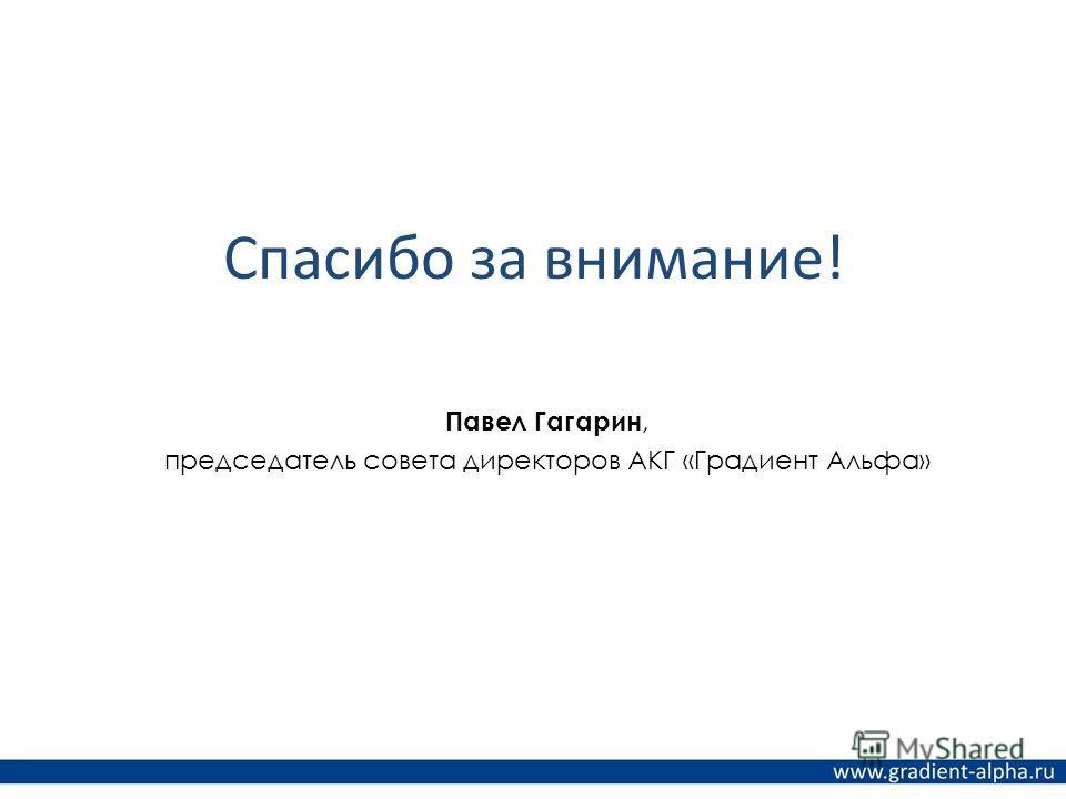 Спасибо за внимание! Павел Гагарин, председатель совета директоров АКГ «Градиент Альфа»