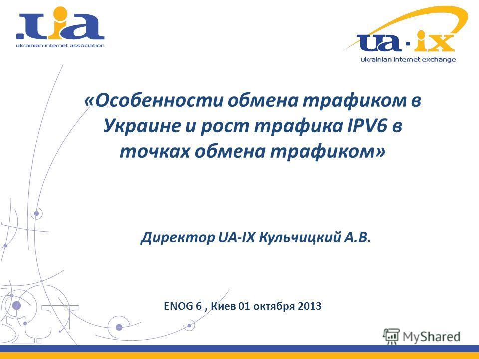 «Особенности обмена трафиком в Украине и рост трафика IPV6 в точках обмена трафиком» Директор UA-IX Кульчицкий А.В. ENOG 6, Киев 01 октября 2013