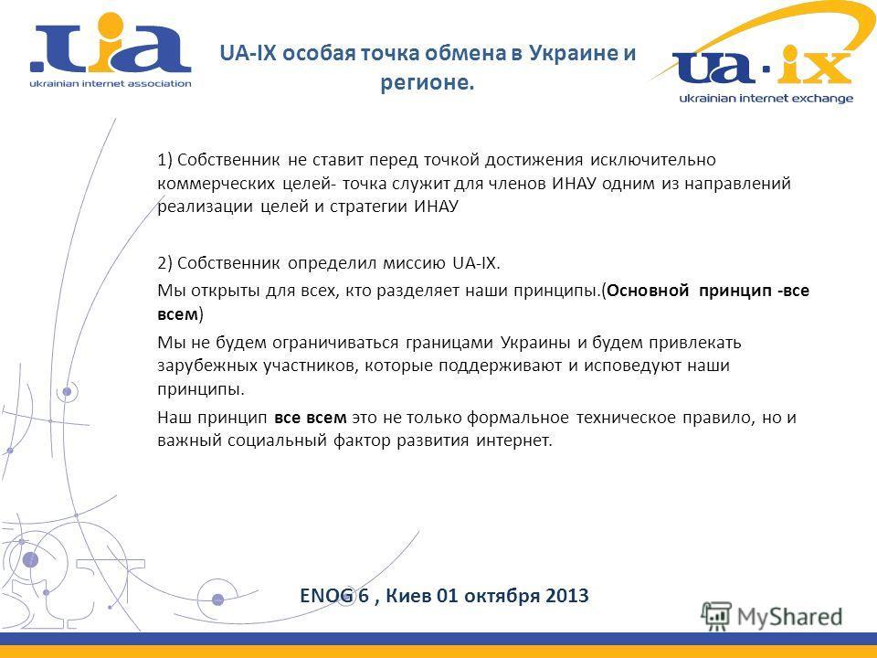 UA-IX особая точка обмена в Украине и регионе. 1) Собственник не ставит перед точкой достижения исключительно коммерческих целей- точка служит для членов ИНАУ одним из направлений реализации целей и стратегии ИНАУ 2) Собственник определил миссию UA-I