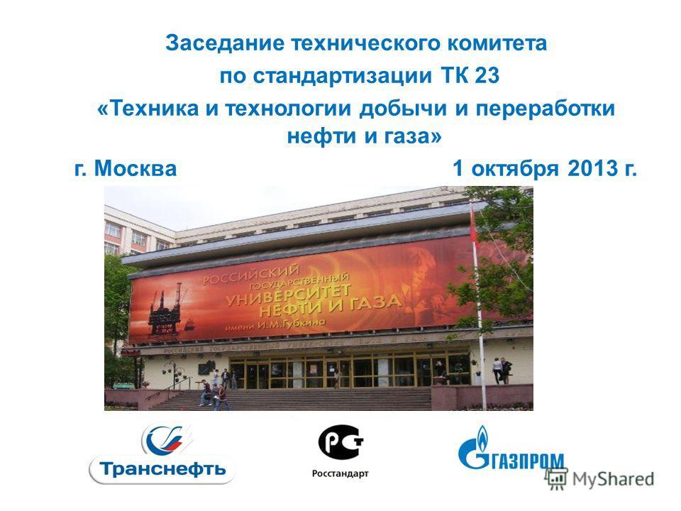 Заседание технического комитета по стандартизации ТК 23 «Техника и технологии добычи и переработки нефти и газа» г. Москва 1 октября 2013 г. 1