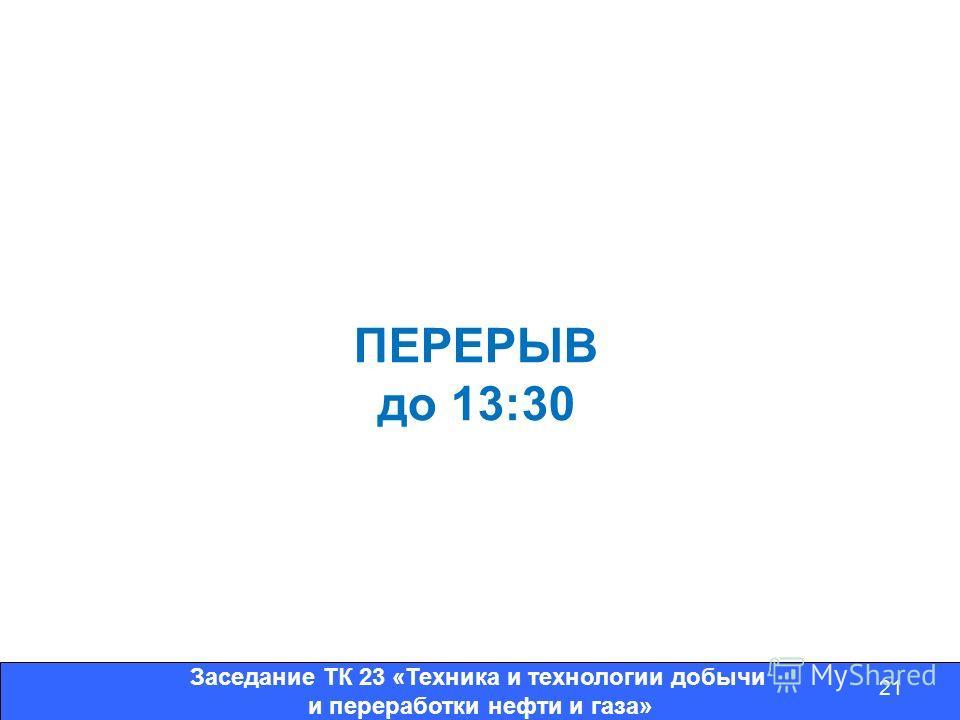 Заседание ТК 23 «Техника и технологии добычи и переработки нефти и газа» 21 ПЕРЕРЫВ до 13:30