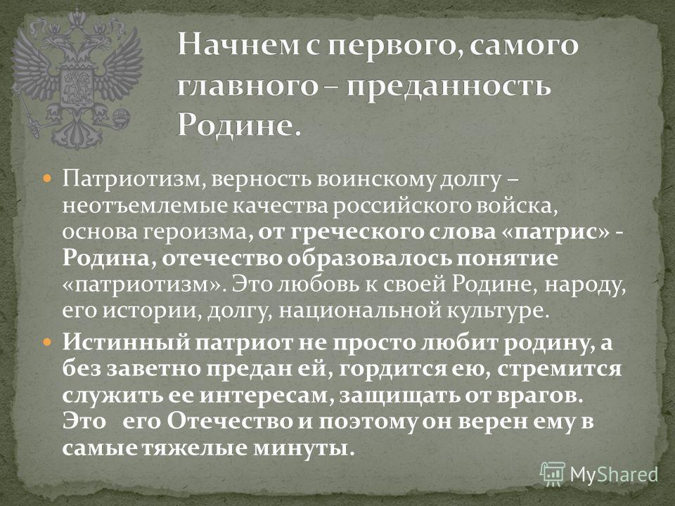 Патриотизм, верность воинскому долгу – неотъемлемые качества российского войска, основа героизма, от греческого слова «патрис» - Родина, отечество образовалось понятие «патриотизм». Это любовь к своей Родине, народу, его истории, долгу, национальной