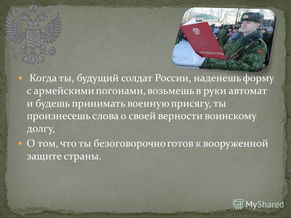 Когда ты, будущий солдат России, наденешь форму с армейскими погонами, возьмешь в руки автомат и будешь принимать военную присягу, ты произнесешь слова о своей верности воинскому долгу, О том, что ты безоговорочно готов к вооруженной защите страны.