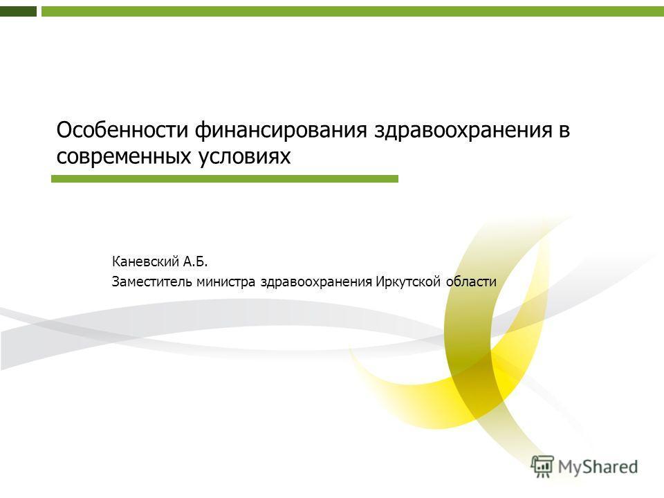 Особенности финансирования здравоохранения в современных условиях Каневский А.Б. Заместитель министра здравоохранения Иркутской области