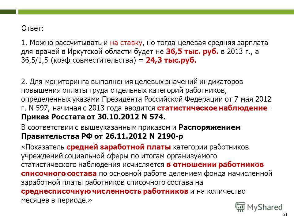 Ответ: 1. Можно рассчитывать и на ставку, но тогда целевая средняя зарплата для врачей в Иркутской области будет не 36,5 тыс. руб. в 2013 г., а 36,5/1,5 (коэф совместительства) = 24,3 тыс.руб. 2. Для мониторинга выполнения целевых значений индикаторо