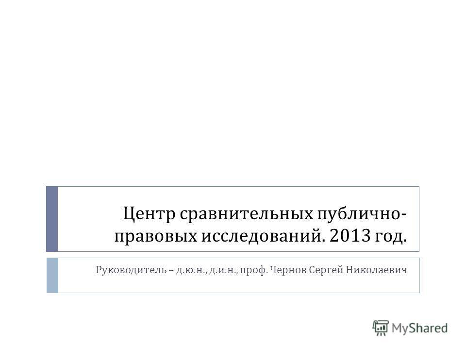 Центр сравнительных публично - правовых исследований. 2013 год. Руководитель – д. ю. н., д. и. н., проф. Чернов Сергей Николаевич