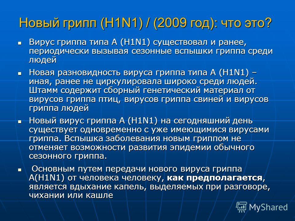 Новый грипп (H1N1) / (2009 год): что это? Вирус гриппа типа А (H1N1) существовал и ранее, периодически вызывая сезонные вспышки гриппа среди людей Вирус гриппа типа А (H1N1) существовал и ранее, периодически вызывая сезонные вспышки гриппа среди люде