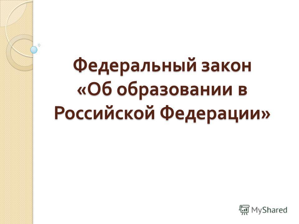 Федеральный закон « Об образовании в Российской Федерации »