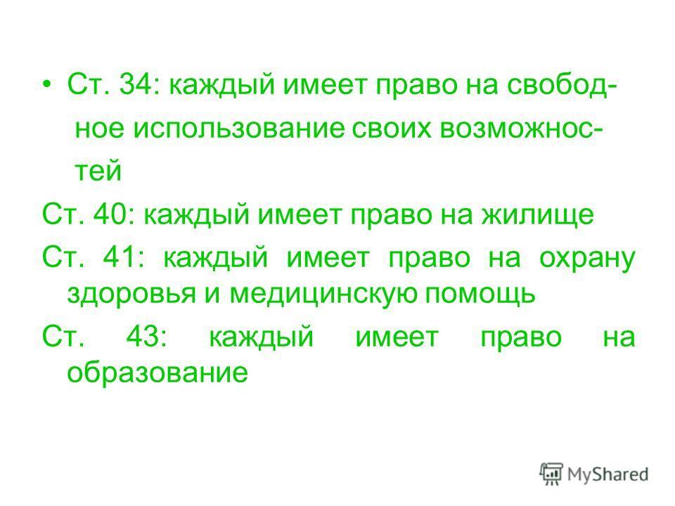 Ст. 34: каждый имеет право на свобод- ное использование своих возможнос- тей Ст. 40: каждый имеет право на жилище Ст. 41: каждый имеет право на охрану здоровья и медицинскую помощь Ст. 43: каждый имеет право на образование