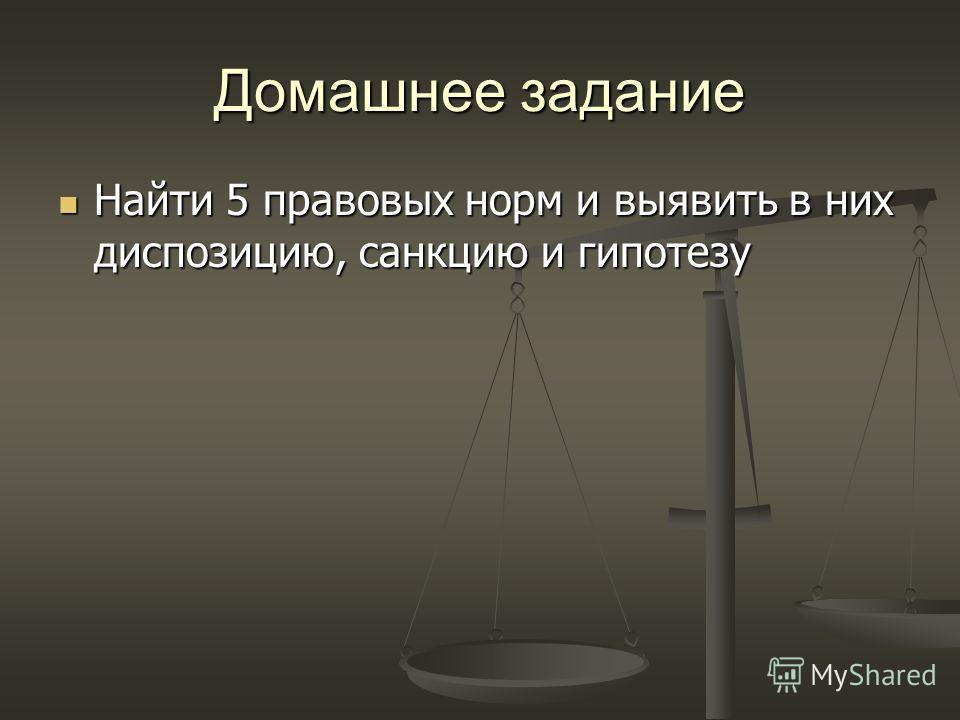 Домашнее задание Найти 5 правовых норм и выявить в них диспозицию, санкцию и гипотезу Найти 5 правовых норм и выявить в них диспозицию, санкцию и гипотезу