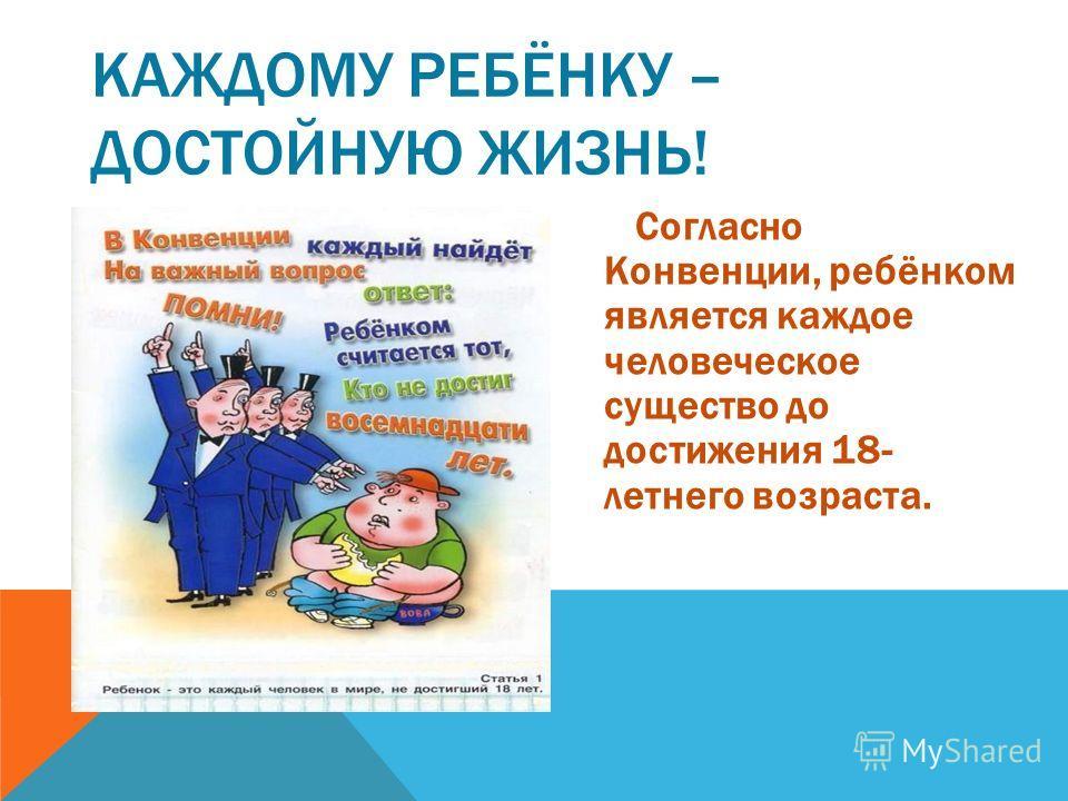 КАЖДОМУ РЕБЁНКУ – ДОСТОЙНУЮ ЖИЗНЬ! Согласно Конвенции, ребёнком является каждое человеческое существо до достижения 18- летнего возраста.