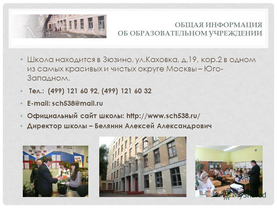 ОБЩАЯ ИНФОРМАЦИЯ ОБ ОБРАЗОВАТЕЛЬНОМ УЧРЕЖДЕНИИ Школа находится в Зюзино, ул.Каховка, д.19, кор.2 в одном из самых красивых и чистых округе Москвы – Юго- Западном. Тел.: (499) 121 60 92, (499) 121 60 32 E-mail: sch538@mail.ru Официальный сайт школы: h